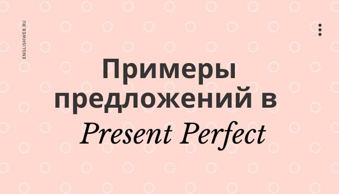 Примеры предложений в Present Perfect