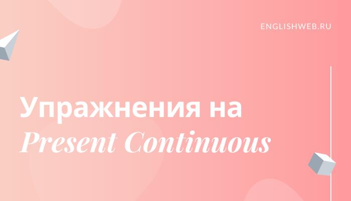 упражнения на Present Continuous с ответами